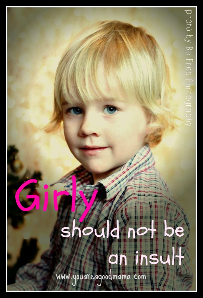 Girly should not be an insult you are a good mama